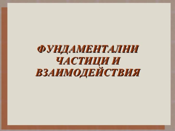 ФУНДАМЕНТАЛНИ ЧАСТИЦИ И ВЗАИМОДЕЙСТВИЯ