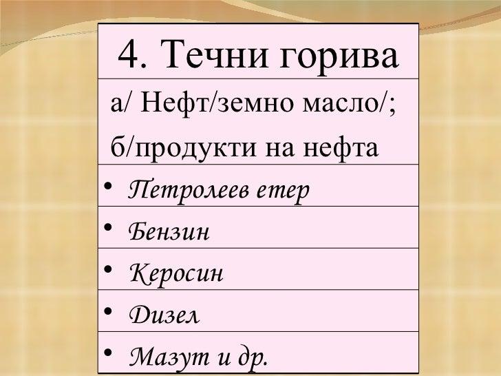 4. Течни горива а/ Нефт/земно масло/;   б/продукти на нефта <ul><li>Петролеев етер </li></ul><ul><li>Бензин  </li></ul><ul...