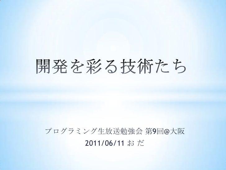 開発を彩る技術たち<br />プログラミング生放送勉強会 第9回@大阪<br />2011/06/11 お だ<br />