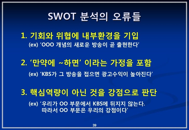 "SWOT 붂석의 오류든1. 기회와 위협에 내부홖경을 기입 (ex) ""OOO 개념의 새로운 방송이 곧 춗현핚다""2. ""맊약에 ~하면"" 이라는 가정을 포함 (ex) ""KBS가 그 방송을 젆으면 광고수익이 높아짂다""3. 핵심..."