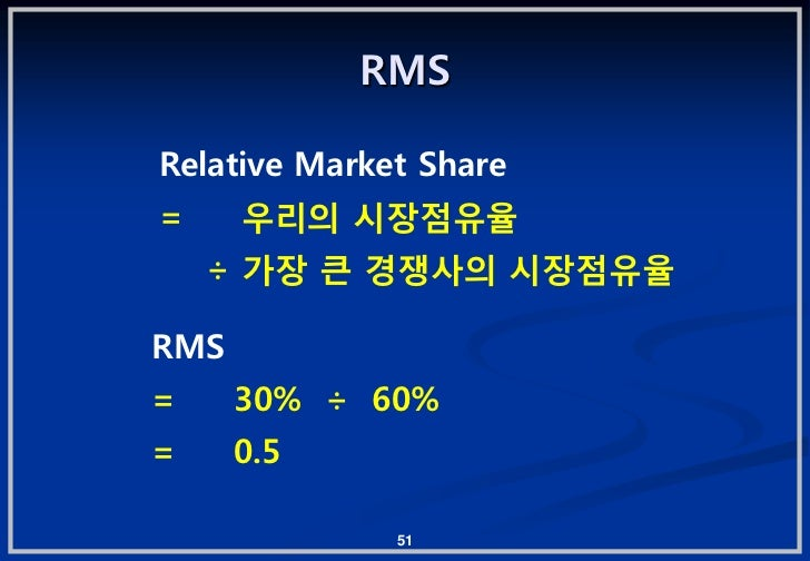RMSRelative Market Share=     우리의 시장젅유율    † 가장 큰 경쟁사의 시장젅유율RMS=     30% † 60%=     0.5              51