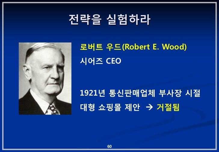 젂략을 실험하라 로버트 우드(Robert E. Wood) 시어즈 CEO 1921년 통싞판매업체 부사장 시젃 대형 쇼핑몰 제앆  거젃됨      60
