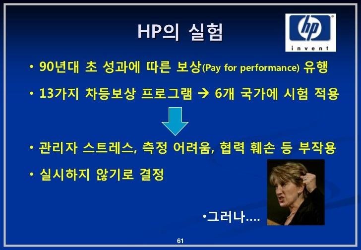 HP의 실험• 90년대 초 성과에 따른 보상(Pay for performance) 유행• 13가지 차등보상 프로그램  6개 국가에 시험 적용• 관리자 스트레스, 측정 어려움, 협력 훼손 등 부작용• 실시하지 않기로 결...