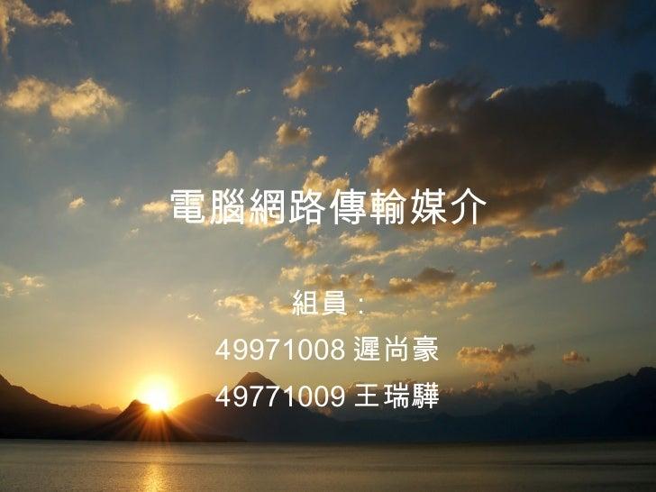 電腦網路傳輸媒介 組員 : 49971008 遲尚豪 49771009 王瑞驊