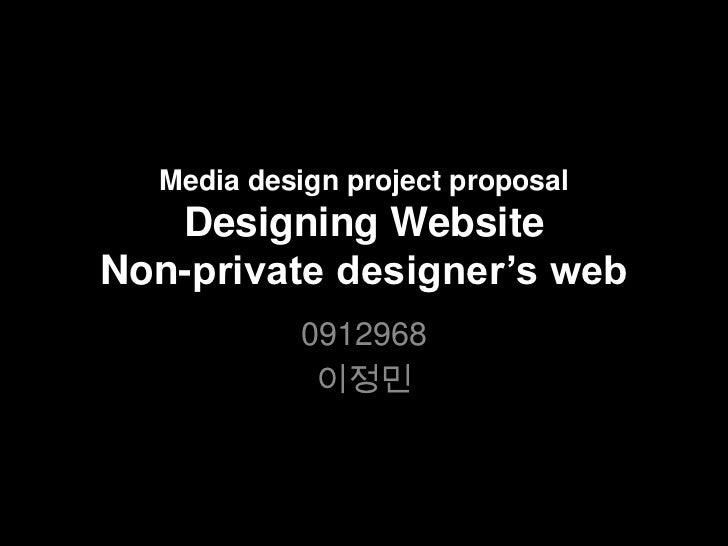 Media design project proposalDesigning WebsiteNon-private designer's web<br />0912968<br />이정민<br />