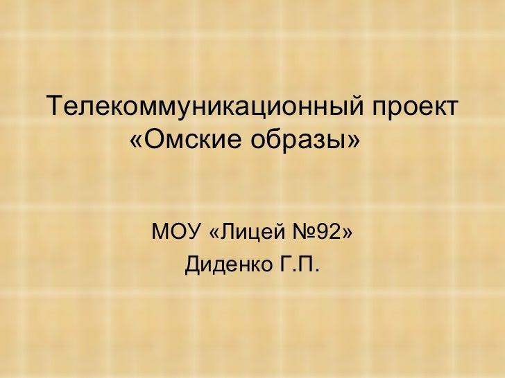 Телекоммуникационный проект «Омские образы»  МОУ «Лицей №92» Диденко Г.П.