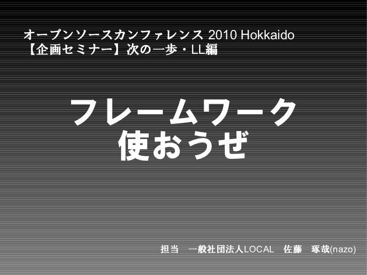 オープンソースカンファレンス 2010 Hokkaido【企画セミナー】次の一歩・LL編    フレームワーク      使おうぜ              担当 一般社団法人LOCAL 佐藤 琢哉(nazo)