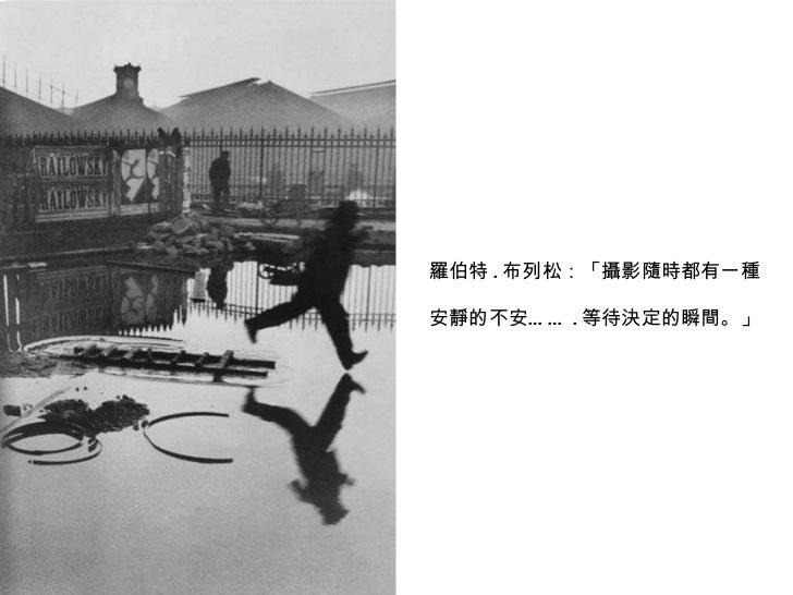 羅伯特 . 布列松:「攝影隨時都有一種 安靜的不安…… . 等待決定的瞬間。」