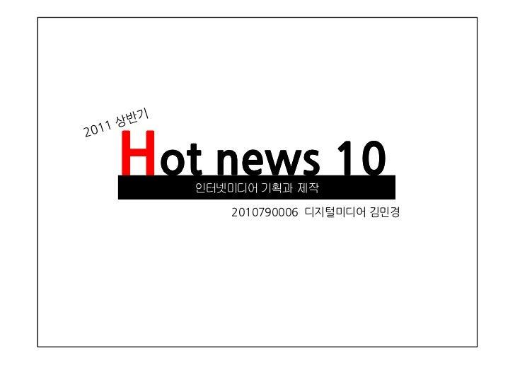 Hot news 10      2011년      2011년 상반기   인터넷미디어 기획과 제작      2010790006 디지털미디어 김민경