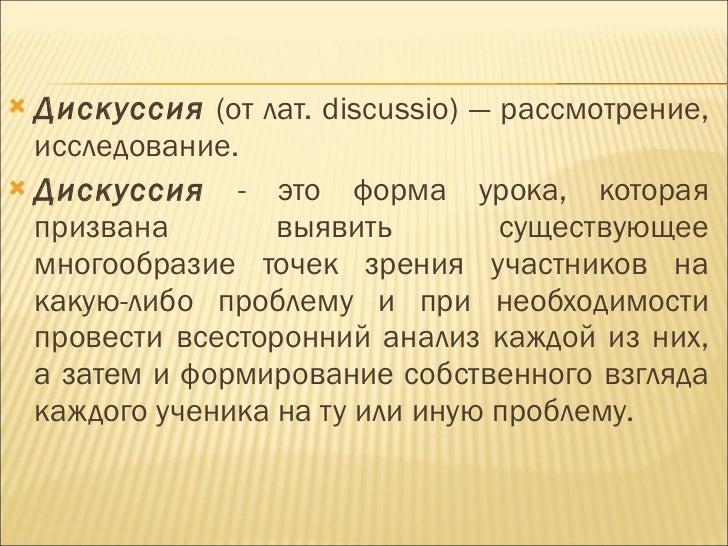 <ul><li>Дискуссия  (от лат.  discussio ) — рассмотрение, исследование. </li></ul><ul><li>Дискуссия   - это форма урока, ко...
