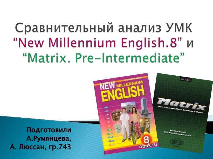 "Сравнительный анализ УМК ""New Millennium English.8"" и ""Matrix. Pre-Intermediate""<br />Подготовили<br />А.Румянцева,<br />А..."