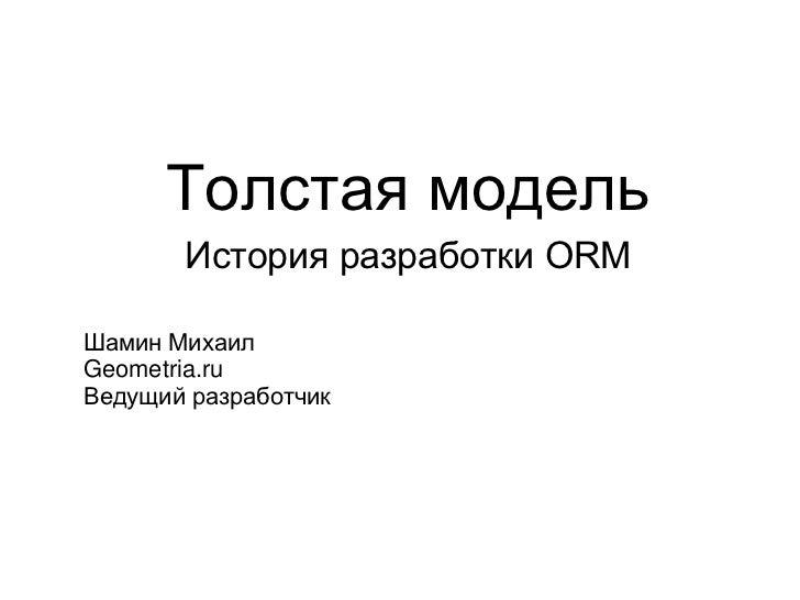 Толстая модель       История разработки ORMШамин МихаилGeometria.ruВедущий разработчик