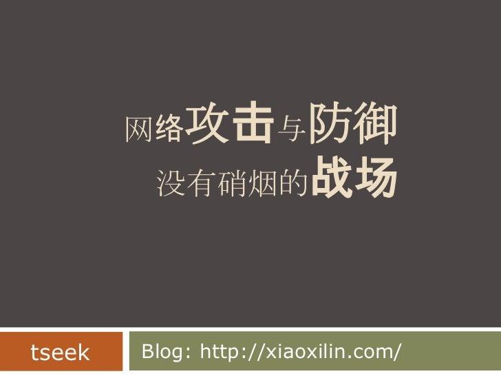 网络攻击与防御没有硝烟的战场 <br /> Blog: http://xiaoxilin.com/<br />tseek<br />