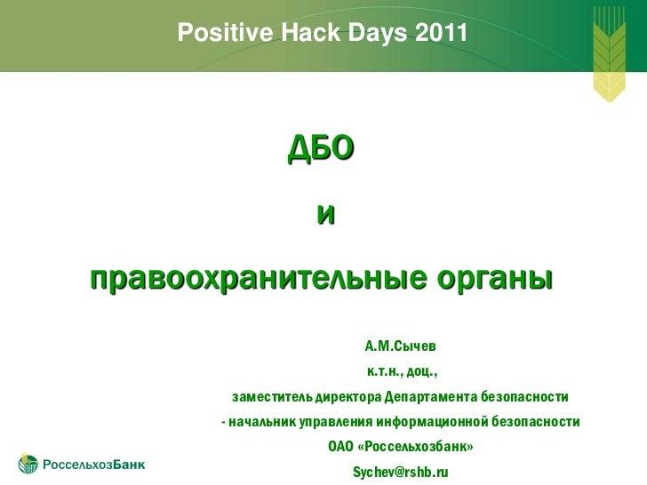 Positive Hack Days 2011                ДБО                    иправоохранительные органы                           А.М.Сыч...