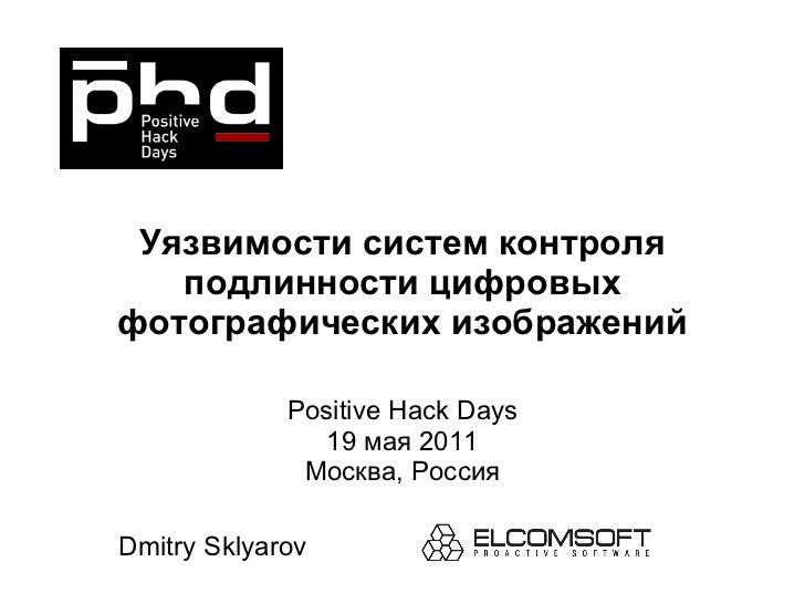 Уязвимости систем контроля подлинности цифровых фотографических изображений Positive Hack Days 19  мая  2011 Москва, Росси...