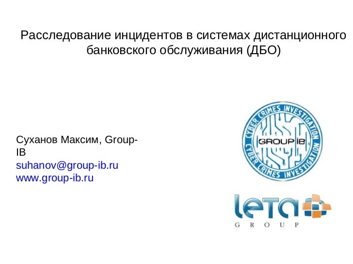 Расследование инцидентов в системах дистанционного банковского обслуживания (ДБО) Суханов Максим, Group-IB [email_address]...