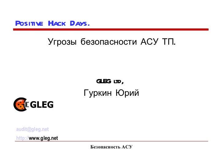 Безопасность АСУ Positive Hack Days.  Угрозы безопасности АСУ ТП. GLEG ltd,  Гуркин Юрий [email_address] http:// www.gleg....