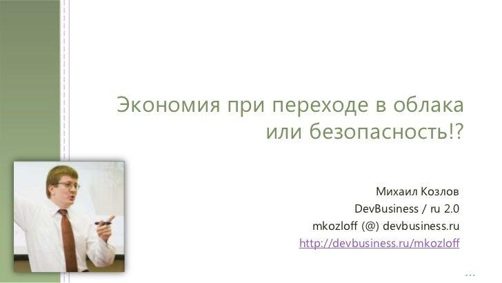 Экономия при переходе в облака или безопасность!?<br />Михаил Козлов<br />DevBusiness / ru 2.0<br />mkozloff (@) devbusin...