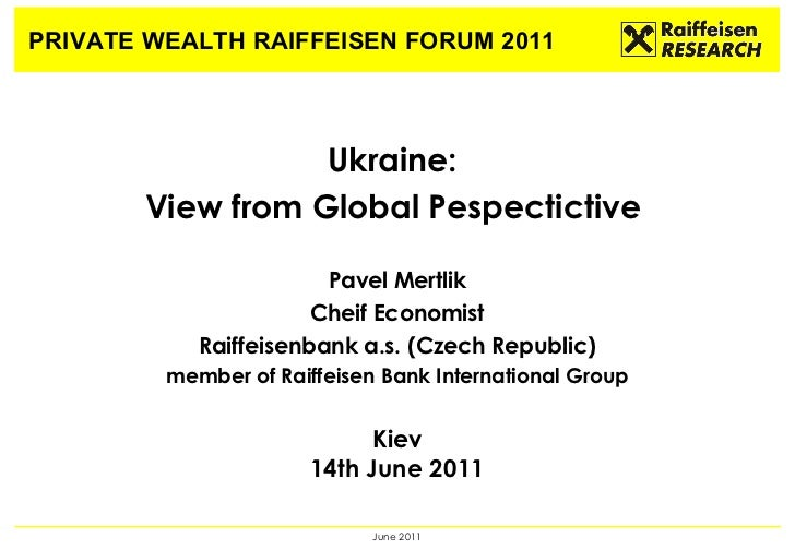 PRIVATE WEALTH RAIFFEISEN FORUM 2011 Ukraine:  View from Global Pespectictive  P avel Mertlik Cheif Economist Raiffeisenba...