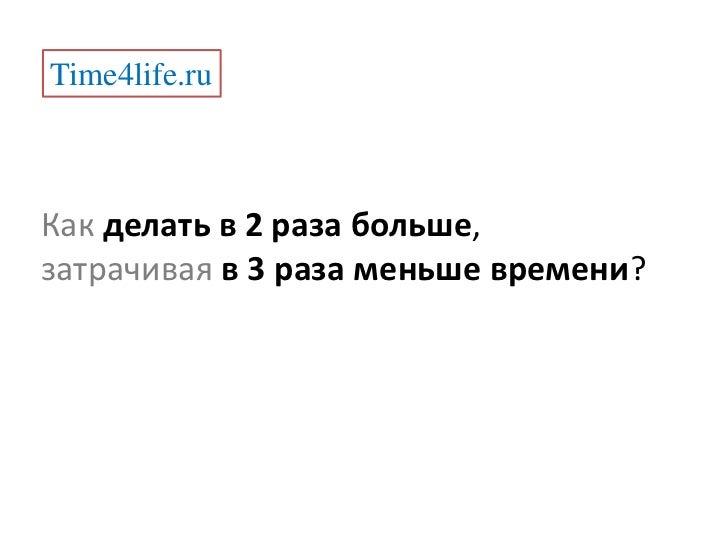 Time4life.ru<br />Какделать в 2 раза больше,<br />затрачиваяв 3 раза меньше времени?<br />