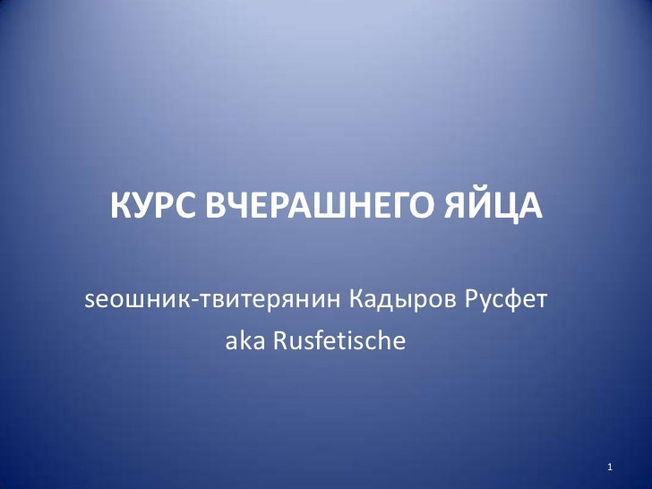 КУРС ВЧЕРАШНЕГО ЯЙЦА<br />seoшник-твитерянин Кадыров Русфет<br />аkа Rusfetische<br />1<br />