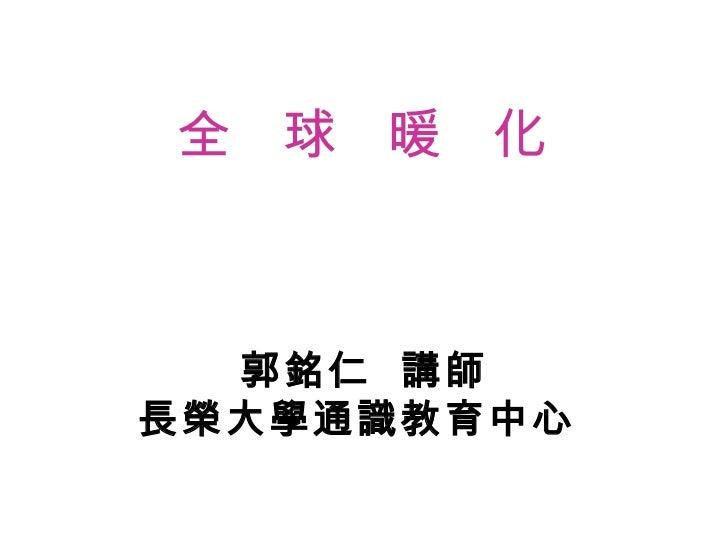 全  球  暖  化 郭銘仁  講師 長榮大學通識教育中心