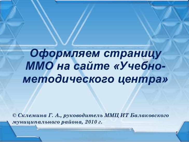 Оформляем страницу ММО на сайте «Учебно-методического центра» © Склемина Г. А., руководитель ММЦ ИТ Балаковского муниципал...