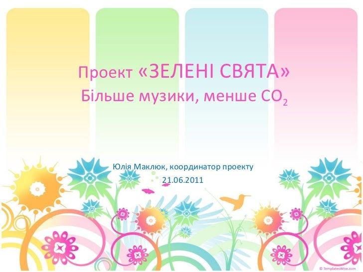 Проект  «ЗЕЛЕНІ СВЯТА» Більше музики, менше СО 2 Юлія Маклюк, координатор проекту 2 1.0 6 .2011