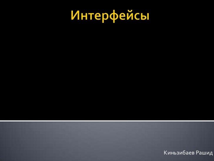 Интерфейсы<br />КиньзибаевРашид<br />
