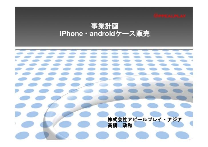 事業計画iPhone・androidケース販売          株式会社アピールプレイ・アジア          高橋 政和