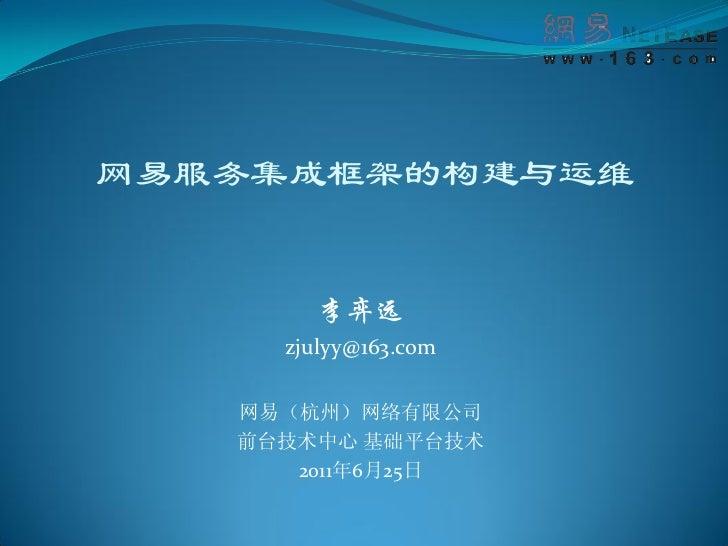 网易服务集成框架的构建与运维        李弈远     zjulyy@163.com   网易(杭州)网络有限公司   前台技术中心 基础平台技术      2011年6月25日