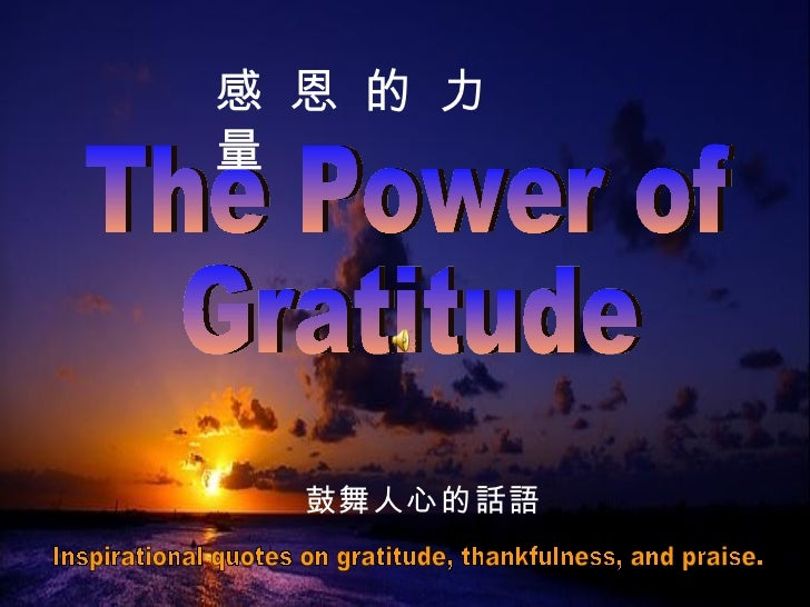 The Power of Gratitude 感 恩 的 力 量 Inspirational quotes on gratitude, thankfulness, and praise.  鼓舞人心的話語