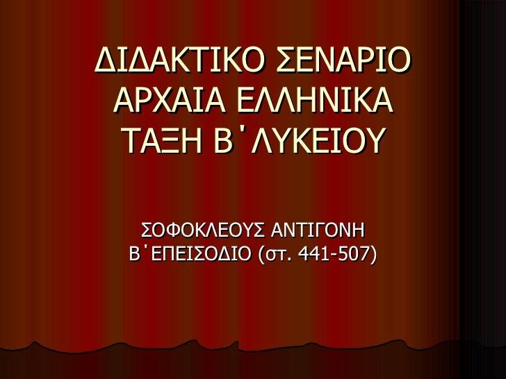 ΔΙΔΑΚΤΙΚΟ ΣΕΝΑΡΙΟ ΑΡΧΑΙΑ ΕΛΛΗΝΙΚΑ ΤΑΞΗ Β΄ΛΥΚΕΙΟΥ ΣΟΦΟΚΛΕΟΥΣ ΑΝΤΙΓΟΝΗ Β΄ΕΠΕΙΣΟΔΙΟ (στ. 441-507)