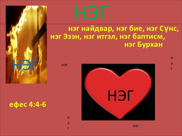 НЭГ<br />                                   нэг найдвар, нэг бие, нэг Сүнс, нэг Эзэн, нэг итгэл, нэг баптисм, нэг Бурхан<b...