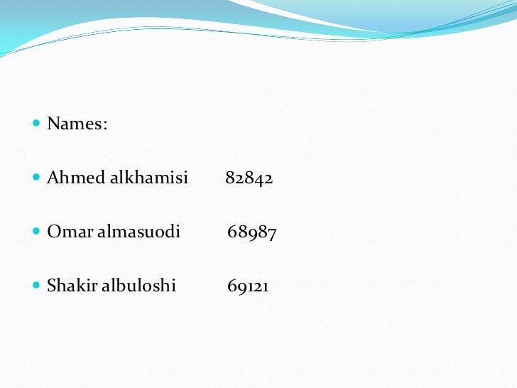 Names: <br />Ahmed alkhamisi        82842<br />Omar almasuodi          68987<br />Shakiralbuloshi           69121<br />