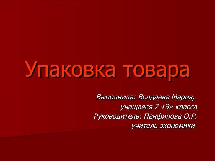 Упаковка товара Выполнила:   Волдаева Мария,  учащаяся 7 «Э» класса Руководитель: Панфилова О.Р, учитель экономики