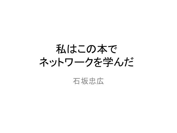 私はこの本でネットワークを学んだ   石坂忠広