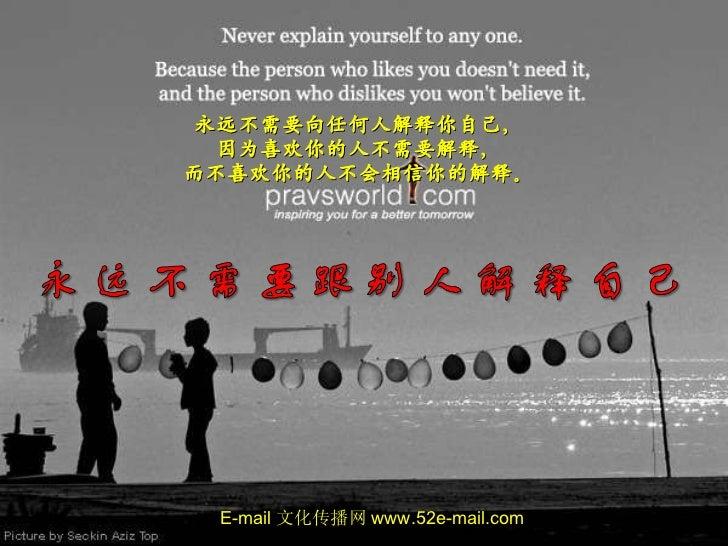  Click 永远不需要向任何人解释你自己, 因为喜欢你的人不需要解释, 而不喜欢你的人不会相信你的解释。 E-mail 文化传播网 www.52e-mail.com