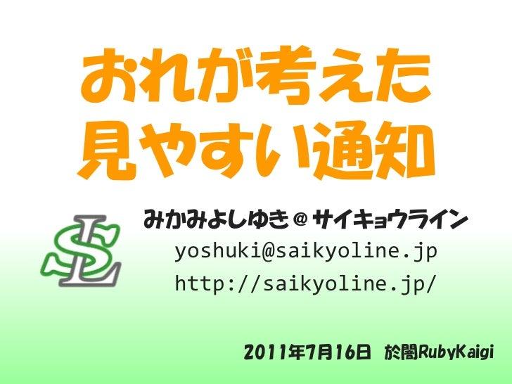 おれが考えた見やすい通知 みかみよしゆき@サイキョウライン  yoshuki@saikyoline.jp  http://saikyoline.jp/       2011年7月16日 於闇RubyKaigi