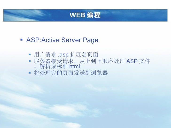 WEB 编程 <ul><li>ASP:Active Server Page </li></ul><ul><ul><li>用户请求 .asp 扩展名页面 </li></ul></ul><ul><ul><li>服务器接受请求,从上到下顺序处理 AS...
