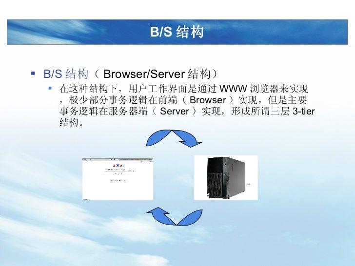 B/S 结构 <ul><li>B/S 结构 ( Browser/Server 结构) </li></ul><ul><ul><li>在这种结构下,用户工作界面是通过 WWW 浏览器来实现,极少部分事务逻辑在前端( Browser )实现,但是主要...