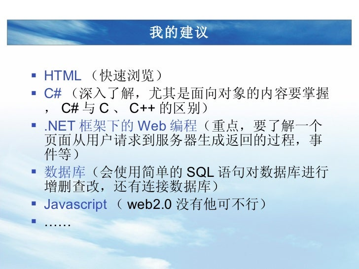 我的建议 <ul><li>HTML (快速浏览) </li></ul><ul><li>C# (深入了解,尤其是面向对象的内容要掌握, C# 与 C 、 C++ 的区别) </li></ul><ul><li>.NET 框架下的 Web 编程 (重...