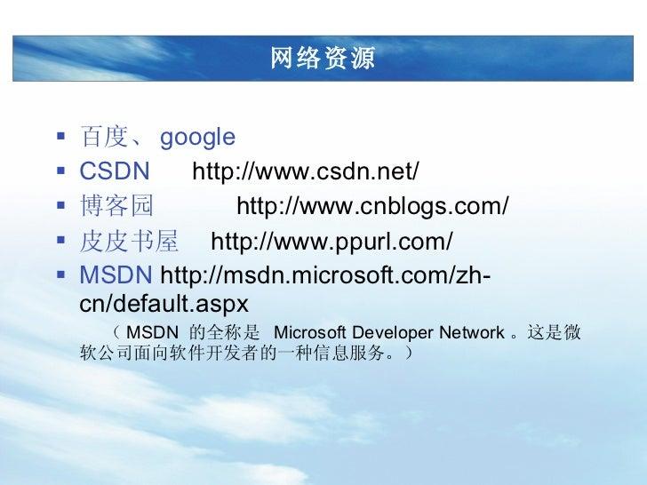 网络资源 <ul><li>百度、 google </li></ul><ul><li>CSDN  http://www.csdn.net/ </li></ul><ul><li>博客园  http://www.cnblogs.com/ </li><...