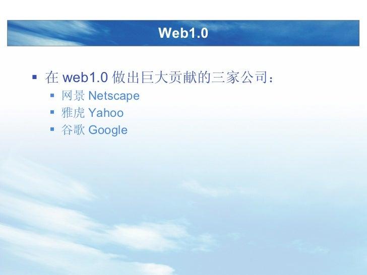 Web1.0 <ul><li>在 web1.0 做出巨大贡献的三家公司: </li></ul><ul><ul><li>网景 Netscape </li></ul></ul><ul><ul><li>雅虎 Yahoo </li></ul></ul>...
