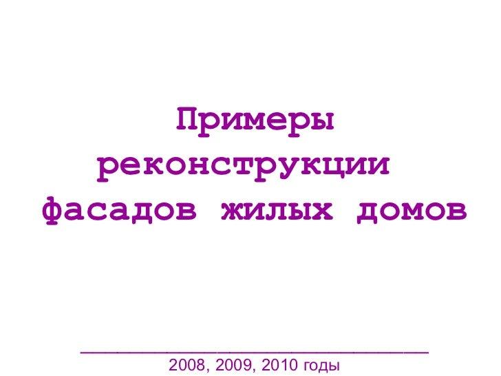 Примеры реконструкции  фасадов жилых домов ____________________________ 2008, 2009, 2010 годы