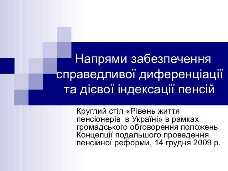 Напрями забезпечення справедливої диференціації та дієвої індексації пенсій Круглий стіл «Рівень життя пенсіонерів  в Укра...