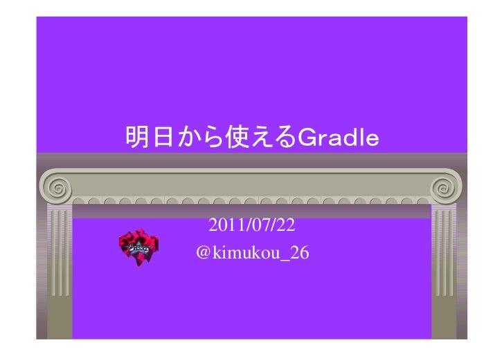 明日から使えるGradle    2011/07/22   @kimukou_26