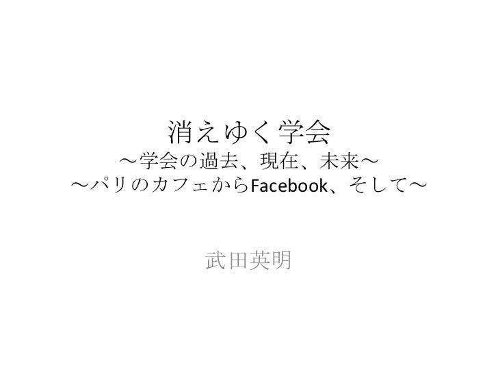 消えゆく学会~学会の過去、現在、未来~~パリのカフェからFacebook、そして~<br />武田英明<br />