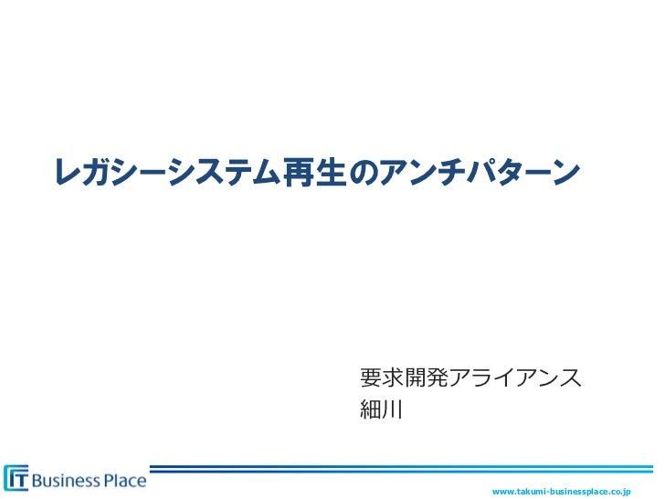 レガシーシステム再生のアンチパターン          要求開発アライアンス          細川               www.takumi-businessplace.co.jp