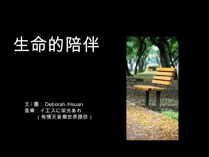 <ul><li>生命的陪伴 </li></ul>文 / 圖: Deborah /Hsuan 音樂: イエスに栄光あれ (有情天音樂世界提供)